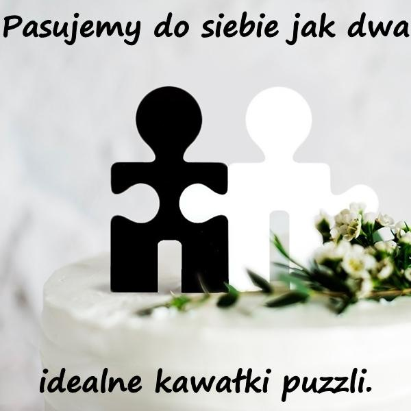 Pasujemy do siebie jak dwa idealne kawałki puzzli.