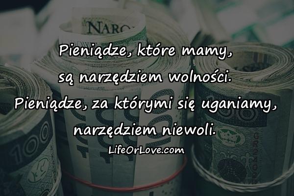 Pieniądze, które mamy, są narzędziem wolności. Pieniądze, za którymi się uganiamy, narzędziem niewoli.