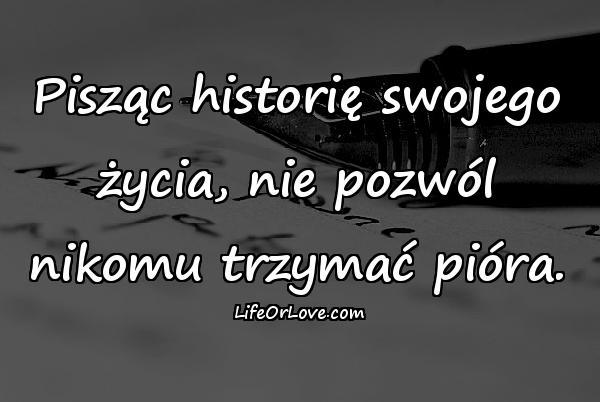 Pisząc historię swojego życia, nie pozwól nikomu trzymać pióra.