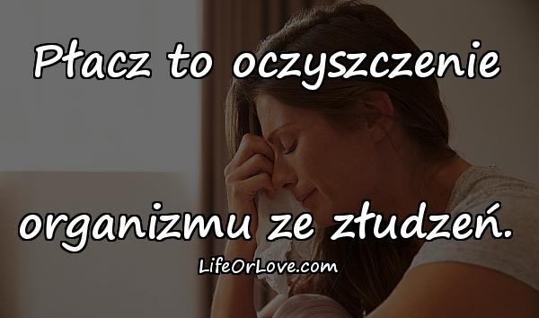 Płacz to oczyszczenie organizmu ze złudzeń.