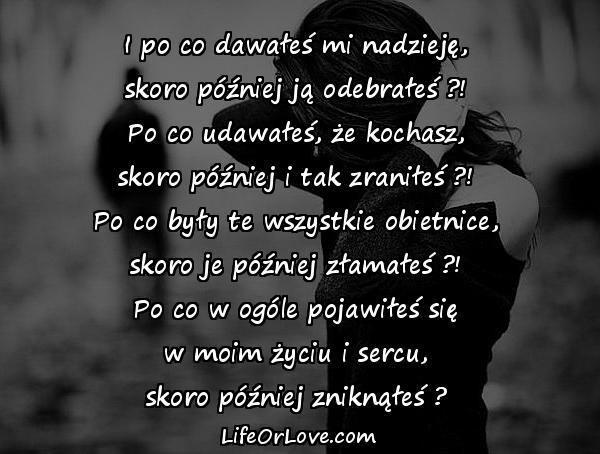 I po co dawałeś mi nadzieję,\nskoro później ją odebrałeś ?!\nPo co udawałeś, że kochasz,\nskoro później i tak zraniłeś ?!\nPo co były te wszystkie obietnice,\nskoro je później złamałeś ?!\nPo co w ogóle pojawiłeś się\nw moim życiu i sercu,\nskoro później zniknąłeś ?
