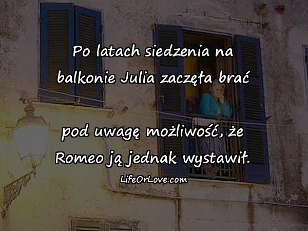 Po latach siedzenia na balkonie Julia zaczęła brać pod uwagę możliwość, że Romeo ją jednak wystawił.