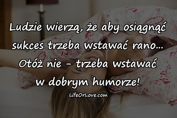 Ludzie wierzą, że aby osiągnąć sukces trzeba wstawać rano... Otóż nie - trzeba wstawać w dobrym humorze!