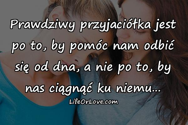 Prawdziwy przyjaciółka jest po to, by pomóc nam odbić się od dna, a nie po to, by nas ciągnąć ku niemu...