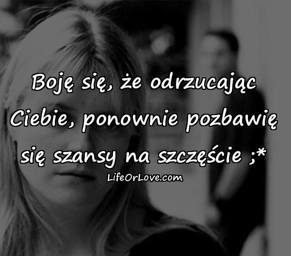 Boję się, że odrzucając Ciebie, ponownie pozbawię się szansy na szczęście ;*