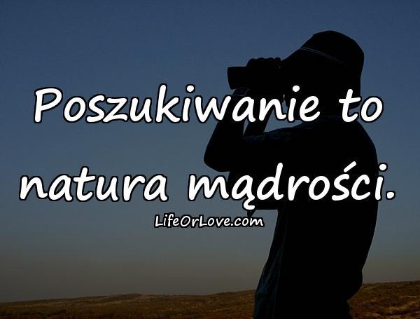 Poszukiwanie to natura mądrości.