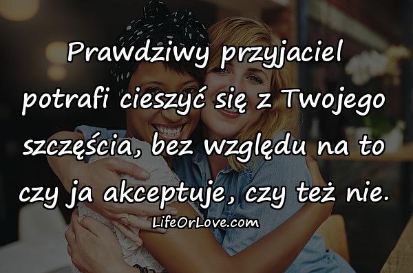 Prawdziwy przyjaciel potrafi cieszyć się z Twojego szczęścia, bez względu na to czy ja akceptuje, czy też nie.