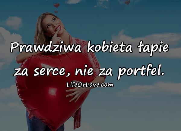 Prawdziwa kobieta łapie za serce, nie za portfel.