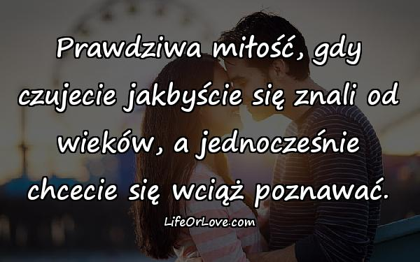 Prawdziwa miłość, gdy czujecie jakbyście się znali od wieków, a jednocześnie chcecie się wciąż poznawać.