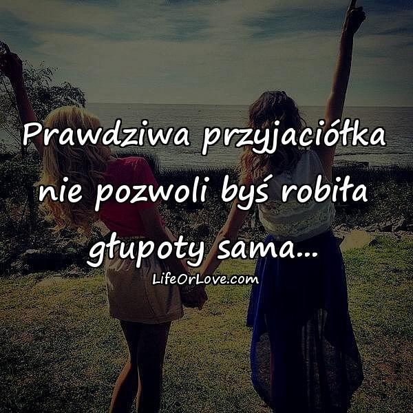 Prawdziwa przyjaciółka nie pozwoli byś robiła głupoty sama...