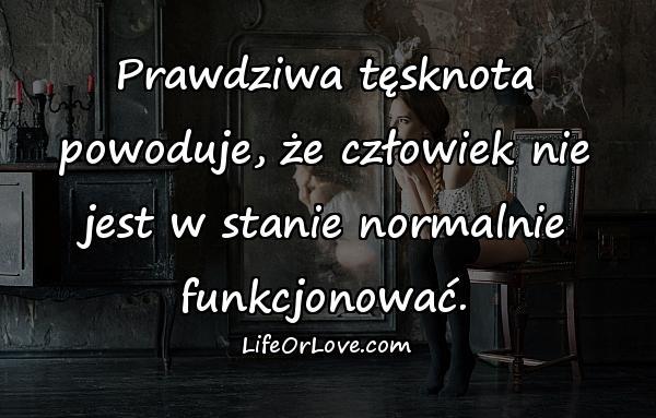 Prawdziwa tęsknota powoduje, że człowiek nie jest w stanie normalnie funkcjonować.