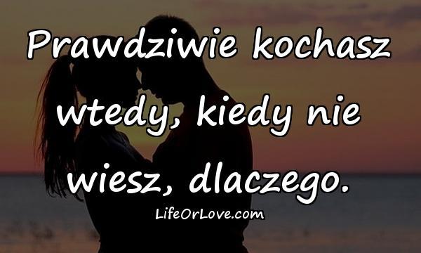 Prawdziwie kochasz wtedy, kiedy nie wiesz, dlaczego.