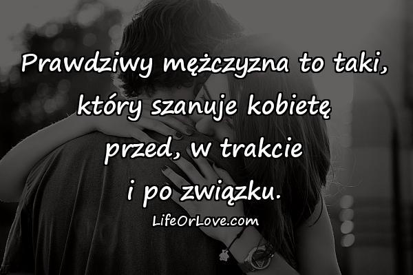 Prawdziwy mężczyzna to taki, który szanuje kobietę przed, w trakcie i po związku.