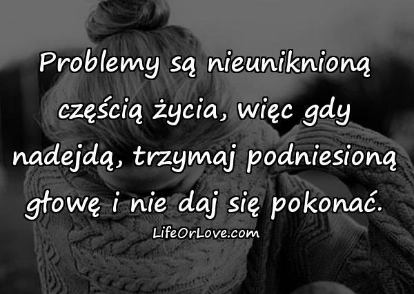 Problemy są nieuniknioną częścią życia, więc gdy nadejdą, trzymaj podniesioną głowę i nie daj się pokonać.