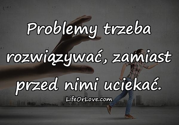 Problemy trzeba rozwiązywać, zamiast przed nimi uciekać.