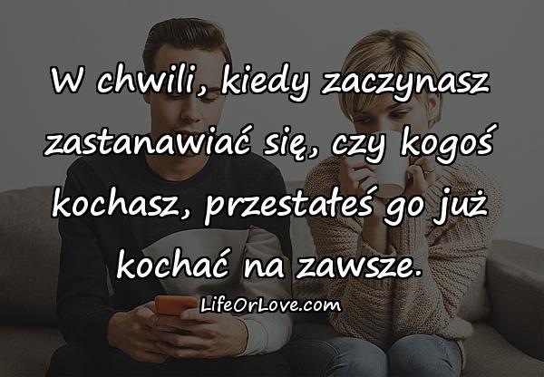 W chwili, kiedy zaczynasz zastanawiać się, czy kogoś kochasz, przestałeś go już kochać na zawsze.