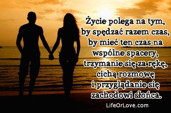 Życie polega na tym, by spędzać razem czas, by mieć ten czas na wspólne spacery, trzymanie się za rękę, cichą rozmowę i przyglądanie się zachodowi słońca.