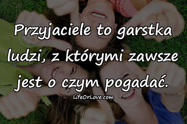 Przyjaciele to garstka ludzi, z którymi zawsze jest o czym pogadać.