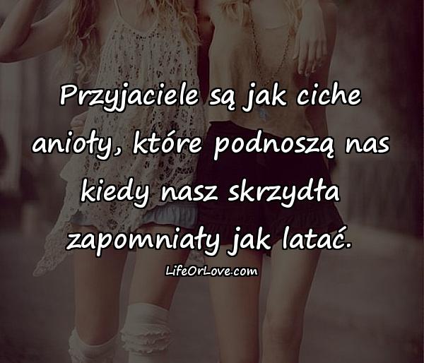 Przyjaciele są jak ciche anioły, które podnoszą nas kiedy nasz skrzydła zapomniały jak latać.