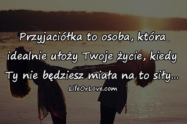 Przyjaciółka to osoba, która idealnie ułoży Twoje życie, kiedy Ty nie będziesz miała na to siły...