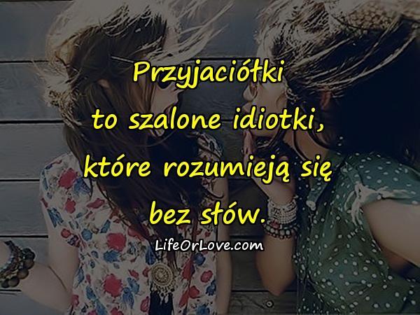 Przyjaciółki to szalone idiotki, które rozumieją się bez słów.