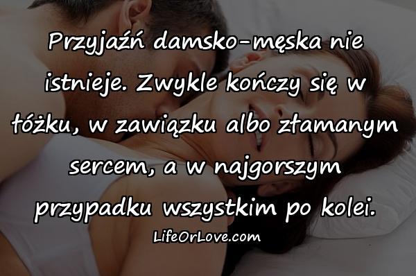 Przyjaźń damsko-męska nie istnieje. Zwykle kończy się w łóżku, w zawiązku albo złamanym sercem, a w najgorszym przypadku wszystkim po kolei.