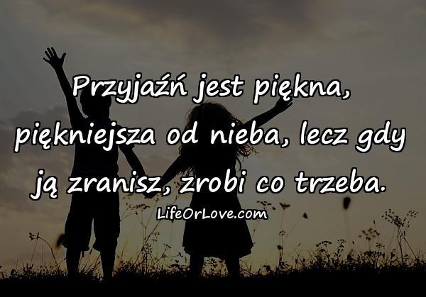 Przyjaźń jest piękna, piękniejsza od nieba, lecz gdy ją zranisz, zrobi co trzeba.