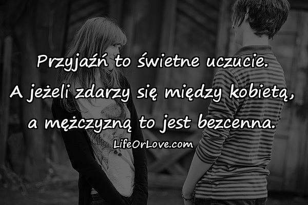 Przyjaźń to świetne uczucie. A jeżeli zdarzy się między kobietą, a mężczyzną to jest bezcenna.