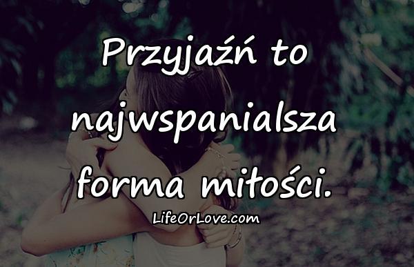 Przyjaźń to najwspanialsza forma miłości.