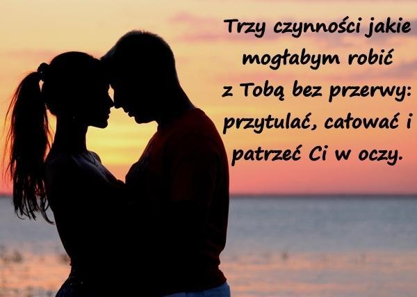 Trzy czynności jakie mogłabym robić z Tobą bez przerwy: przytulać, całować i patrzeć Ci w oczy.