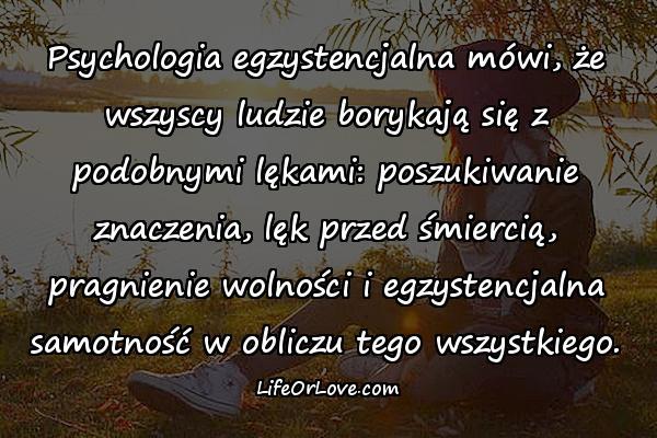 Psychologia egzystencjalna mówi, że wszyscy ludzie borykają się z podobnymi lękami: poszukiwanie znaczenia, lęk przed śmiercią, pragnienie wolności i egzystencjalna samotność w obliczu tego wszystkiego.