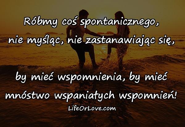Róbmy coś spontanicznego, nie myśląc, nie zastanawiając się, by mieć wspomnienia, by mieć mnóstwo wspaniałych wspomnień!
