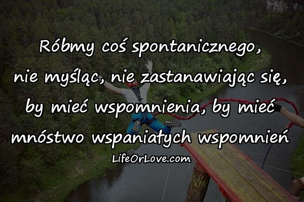 Róbmy coś spontanicznego, nie myśląc, nie zastanawiając się, by mieć wspomnienia, by mieć mnóstwo wspaniałych wspomnień