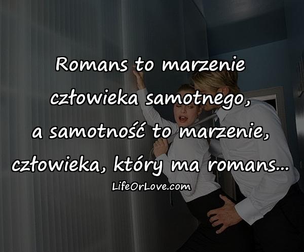 Romans to marzenie\nczłowieka samotnego,\na samotność to marzenie,\nczłowieka, który ma romans...