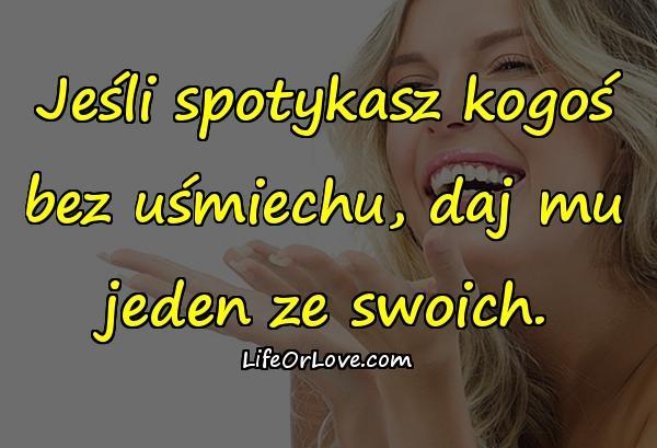 Jeśli spotykasz kogoś bez uśmiechu, daj mu jeden ze swoich.