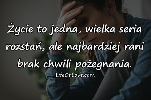 Życie to jedna, wielka seria rozstań, ale najbardziej rani brak chwili pożegnania.