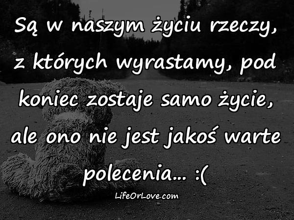 Są w naszym życiu rzeczy, z których wyrastamy, pod koniec zostaje samo życie, ale ono nie jest jakoś warte polecenia... :(