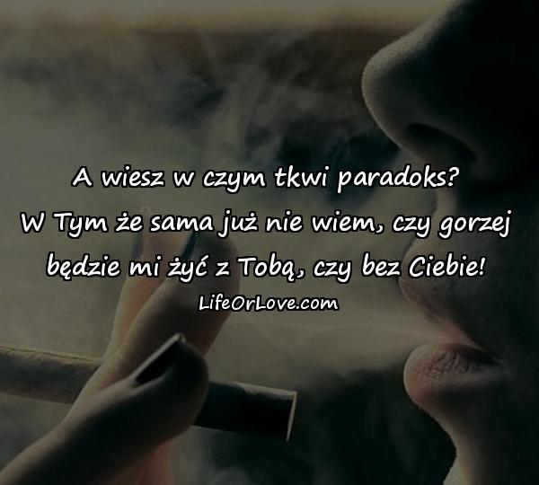 A wiesz w czym tkwi paradoks? W Tym że sama już nie wiem, czy gorzej będzie mi żyć z Tobą, czy bez Ciebie!