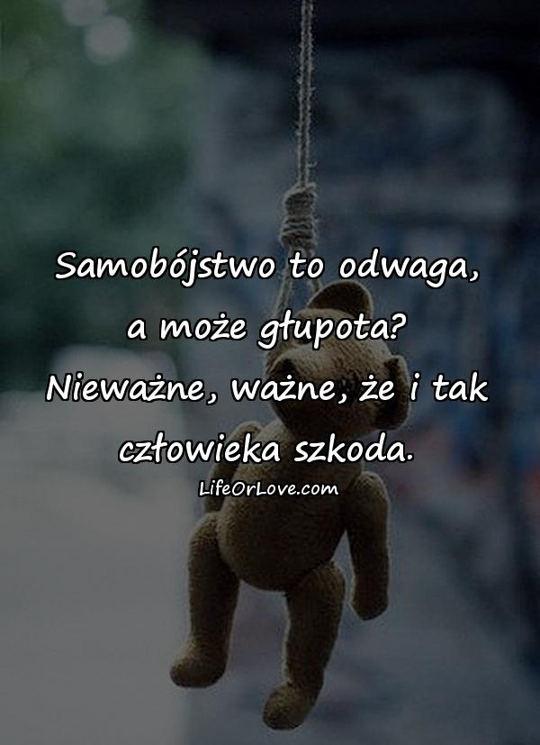 Samobójstwo to odwaga, a może głupota? Nieważne, ważne, że i tak człowieka szkoda.