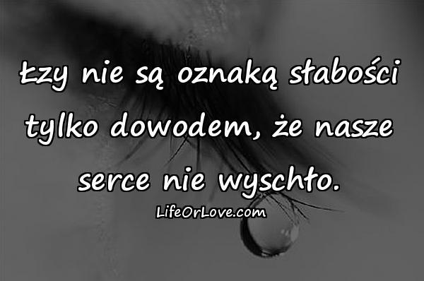 Łzy nie są oznaką słabości tylko dowodem, że nasze serce nie wyschło.