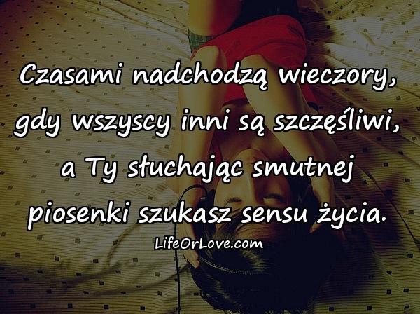 Czasami nadchodzą wieczory, gdy wszyscy inni są szczęśliwi, a Ty słuchając smutnej piosenki szukasz sensu życia.