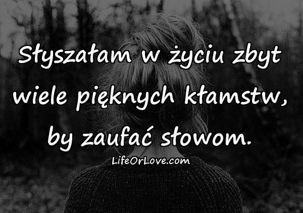 Słyszałam w życiu zbyt wiele pięknych kłamstw, by zaufać słowom.
