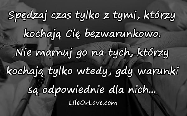 Spędzaj czas tylko z tymi, którzy kochają Cię bezwarunkowo. Nie marnuj go na tych, którzy kochają tylko wtedy, gdy warunki są odpowiednie dla nich...