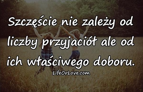 Szczęście nie zależy od liczby przyjaciół ale od ich właściwego doboru.