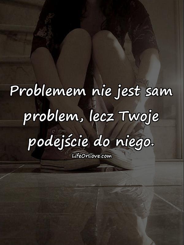 Problemem nie jest sam problem, lecz Twoje podejście do niego.