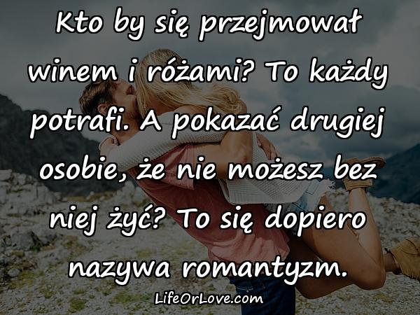 Kto by się przejmował winem i różami? To każdy potrafi. A pokazać drugiej osobie, że nie możesz bez niej żyć? To się dopiero nazywa romantyzm.