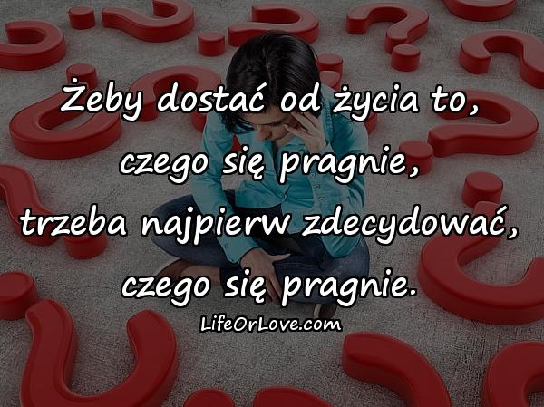 Żeby dostać od życia to, czego się pragnie, trzeba najpierw zdecydować, czego się pragnie.