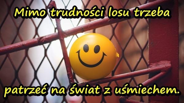 Mimo trudności losu trzeba patrzeć na świat z uśmiechem.