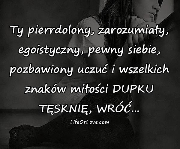 Ty pierrdolony, zarozumiały, egoistyczny, pewny siebie, pozbawiony uczuć i wszelkich znaków miłości DUPKU TĘSKNIĘ, WRÓĆ...