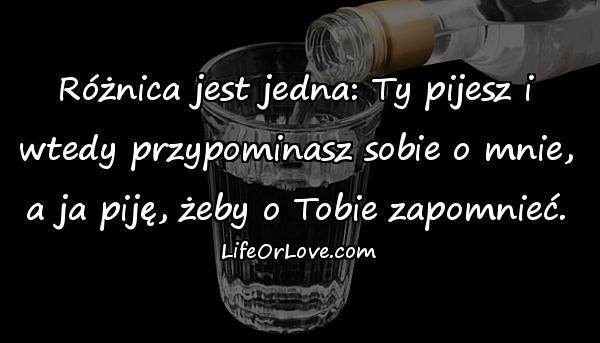 Różnica jest jedna: Ty pijesz i wtedy przypominasz sobie o mnie, a ja piję, żeby o Tobie zapomnieć.